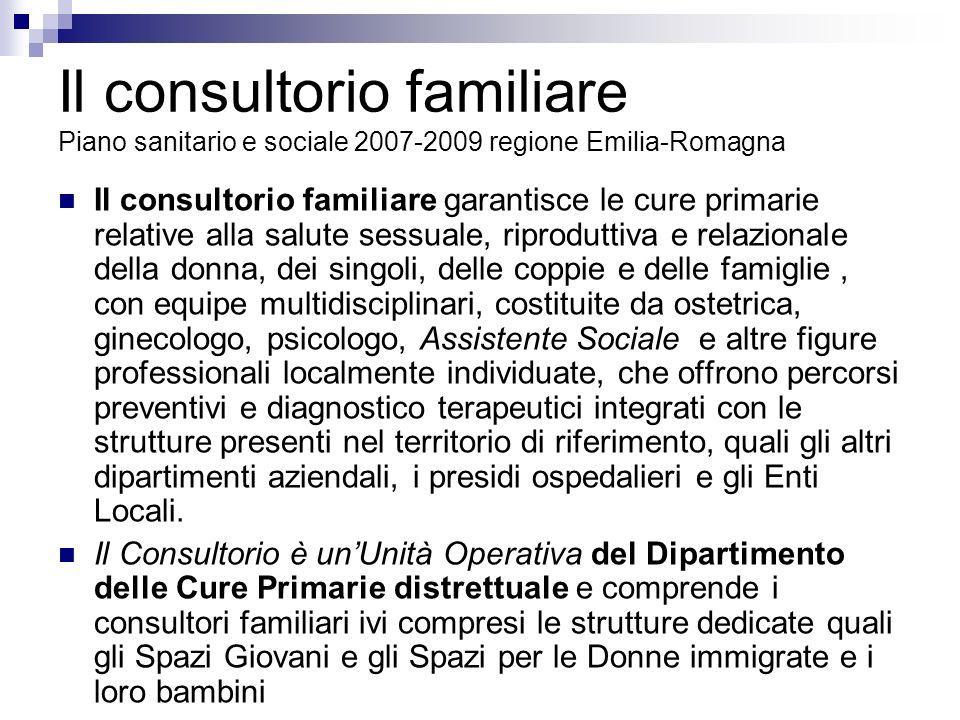 Il consultorio familiare Piano sanitario e sociale 2007-2009 regione Emilia-Romagna Il consultorio familiare garantisce le cure primarie relative alla