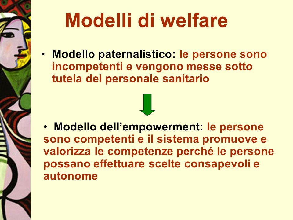 Modelli di welfare Modello paternalistico: le persone sono incompetenti e vengono messe sotto tutela del personale sanitario Modello dellempowerment: le persone sono competenti e il sistema promuove e valorizza le competenze perché le persone possano effettuare scelte consapevoli e autonome
