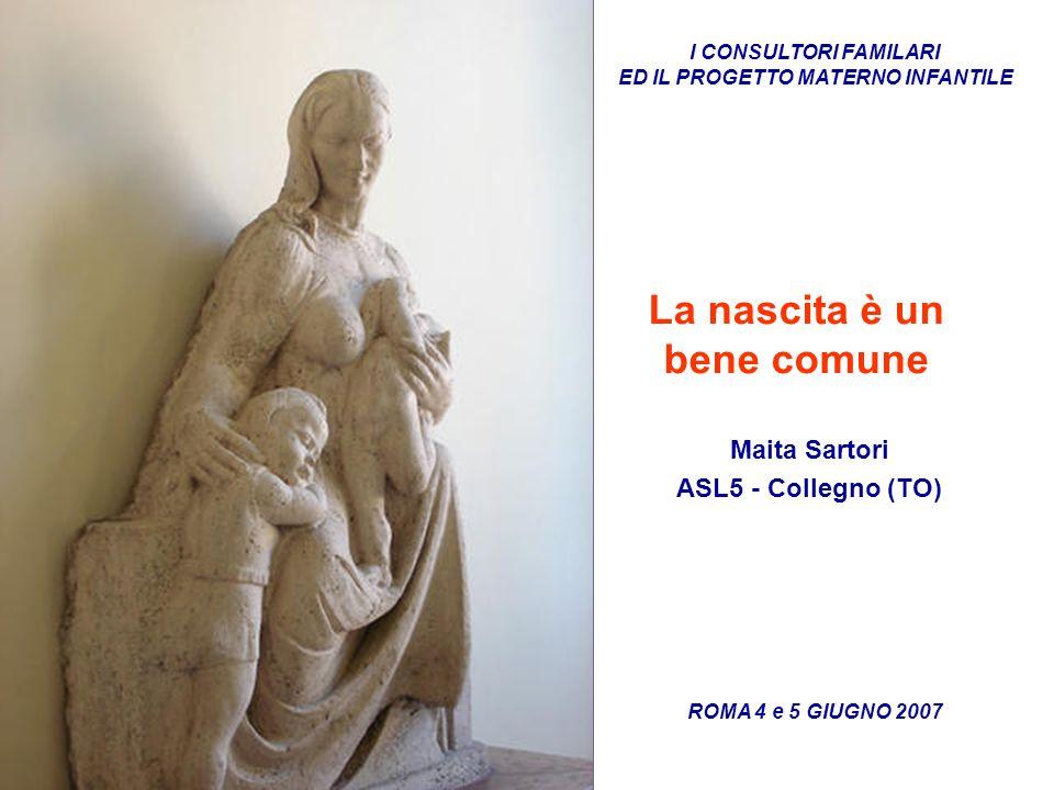 ROMA 4 e 5 GIUGNO 2007 I CONSULTORI FAMILARI ED IL PROGETTO MATERNO INFANTILE La nascita è un bene comune Maita Sartori ASL5 - Collegno (TO)
