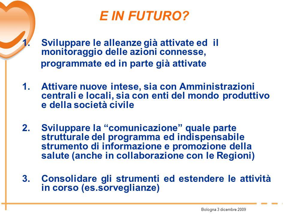 Bologna 3 dicembre 2009 E IN FUTURO? 1.Sviluppare le alleanze già attivate ed il monitoraggio delle azioni connesse, programmate ed in parte già attiv