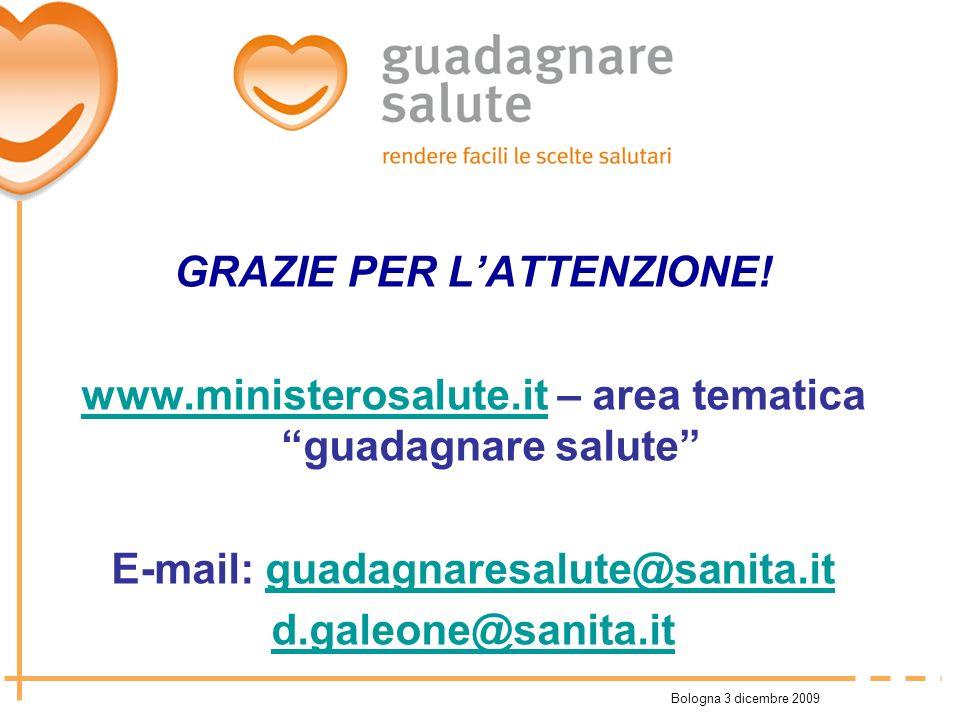 Bologna 3 dicembre 2009 GRAZIE PER LATTENZIONE! www.ministerosalute.itwww.ministerosalute.it – area tematica guadagnare salute E-mail: guadagnaresalut