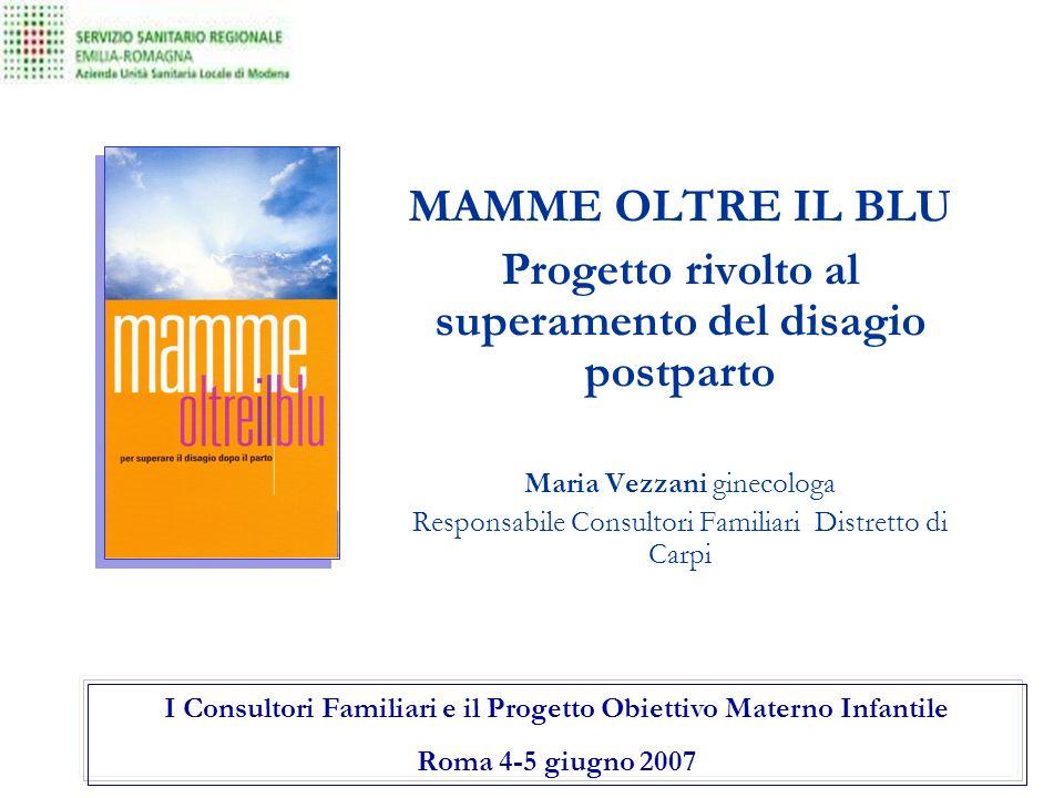 MAMME OLTRE IL BLU Progetto rivolto al superamento del disagio postparto Maria Vezzani ginecologa Responsabile Consultori Familiari Distretto di Carpi I Consultori Familiari e il Progetto Obiettivo Materno Infantile Roma 4-5 giugno 2007