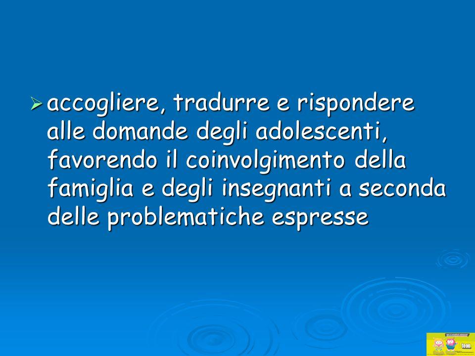 accogliere, tradurre e rispondere alle domande degli adolescenti, favorendo il coinvolgimento della famiglia e degli insegnanti a seconda delle proble