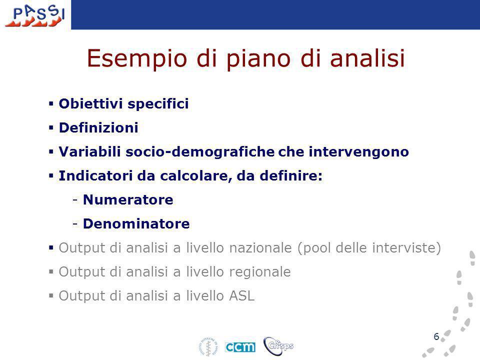 6 Esempio di piano di analisi Obiettivi specifici Definizioni Variabili socio-demografiche che intervengono Indicatori da calcolare, da definire: - Numeratore - Denominatore Output di analisi a livello nazionale (pool delle interviste) Output di analisi a livello regionale Output di analisi a livello ASL