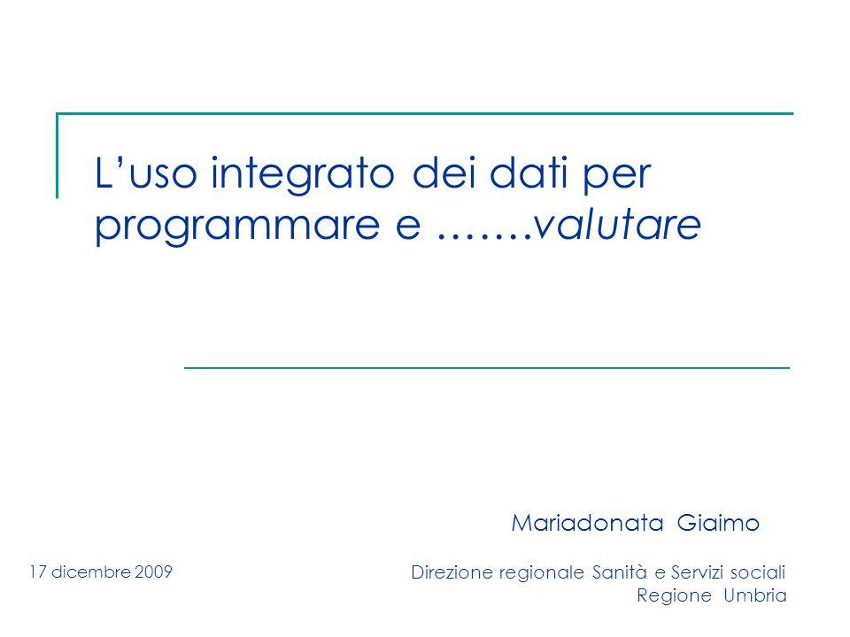 Luso integrato dei dati per programmare e …….valutare Mariadonata Giaimo Direzione regionale Sanità e Servizi sociali Regione Umbria 17 dicembre 2009