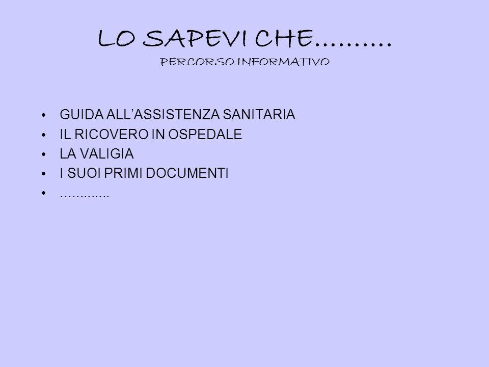 LO SAPEVI CHE………. PERCORSO INFORMATIVO GUIDA ALLASSISTENZA SANITARIA IL RICOVERO IN OSPEDALE LA VALIGIA I SUOI PRIMI DOCUMENTI.............
