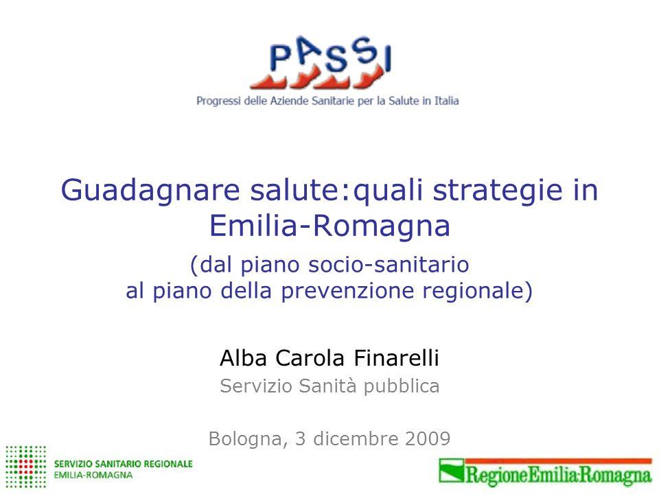 Guadagnare salute:quali strategie in Emilia-Romagna Alba Carola Finarelli Servizio Sanità pubblica Bologna, 3 dicembre 2009 (dal piano socio-sanitario al piano della prevenzione regionale)
