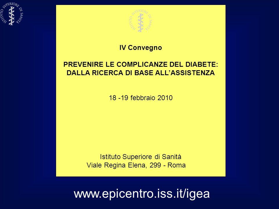 www.epicentro.iss.it/igea IV Convegno PREVENIRE LE COMPLICANZE DEL DIABETE: DALLA RICERCA DI BASE ALLASSISTENZA 18 -19 febbraio 2010 Istituto Superior