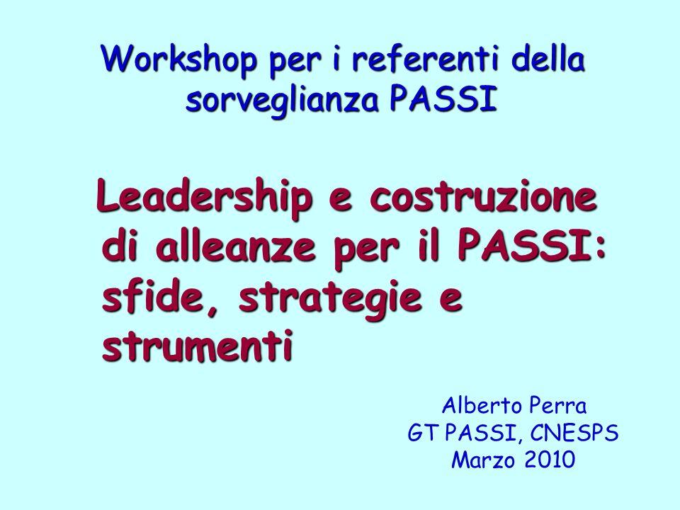 Workshop per i referenti della sorveglianza PASSI Leadership e costruzione di alleanze per il PASSI: sfide, strategie e strumenti Leadership e costruzione di alleanze per il PASSI: sfide, strategie e strumenti Alberto Perra GT PASSI, CNESPS Marzo 2010