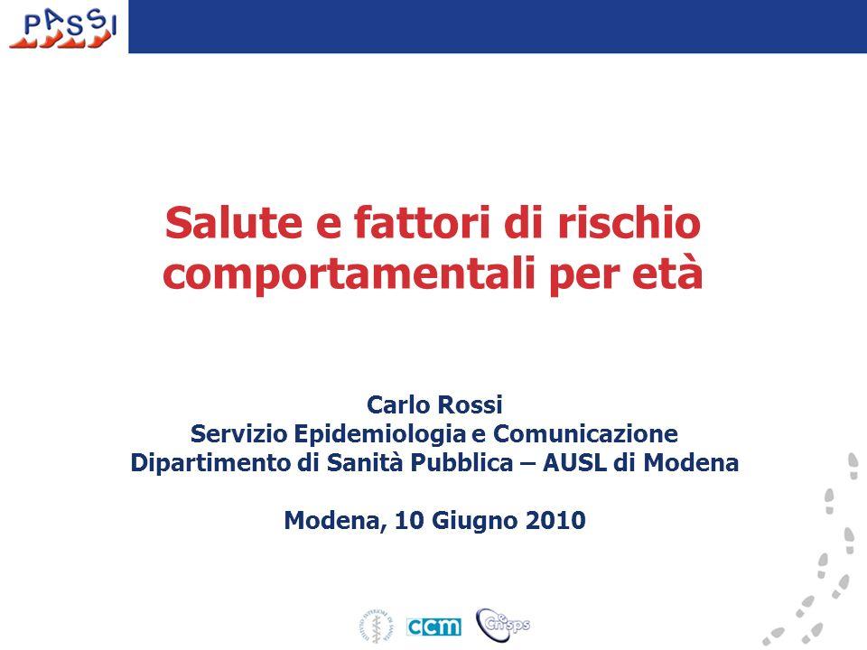 Salute e fattori di rischio comportamentali per et à Carlo Rossi Servizio Epidemiologia e Comunicazione Dipartimento di Sanità Pubblica – AUSL di Modena Modena, 10 Giugno 2010