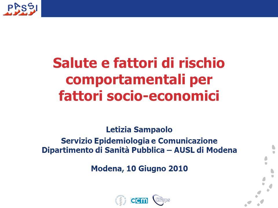 Salute e fattori di rischio comportamentali per fattori socio-economici Letizia Sampaolo Servizio Epidemiologia e Comunicazione Dipartimento di Sanità Pubblica – AUSL di Modena Modena, 10 Giugno 2010