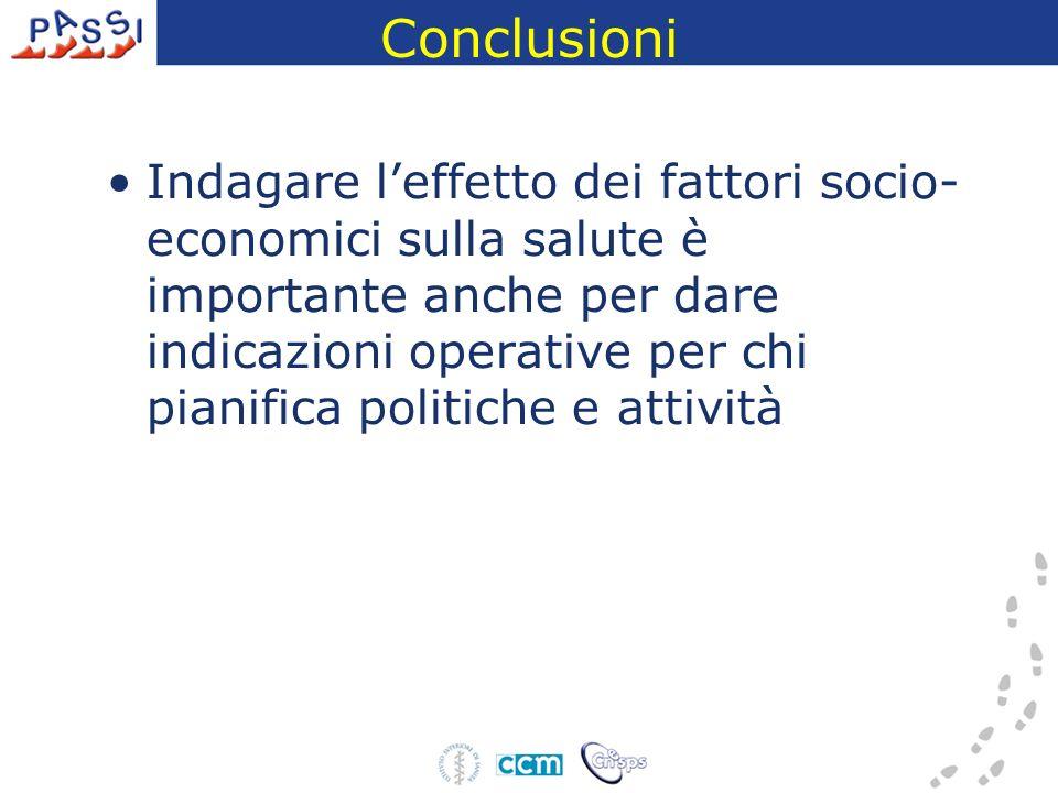 Conclusioni Indagare leffetto dei fattori socio- economici sulla salute è importante anche per dare indicazioni operative per chi pianifica politiche