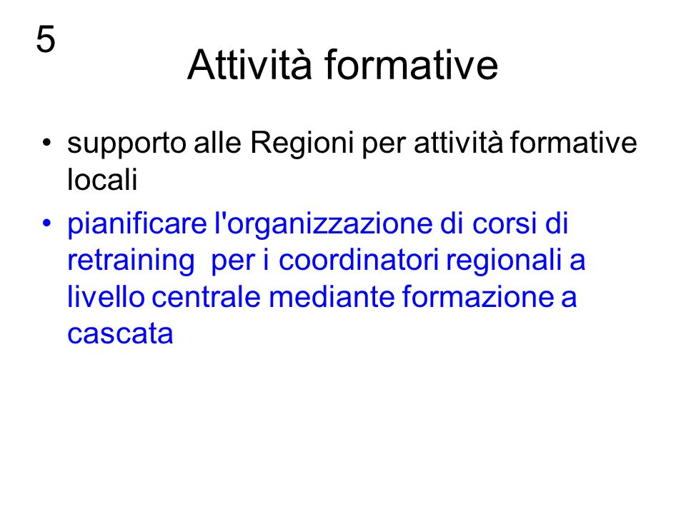 Attività formative supporto alle Regioni per attività formative locali pianificare l organizzazione di corsi di retraining per i coordinatori regionali a livello centrale mediante formazione a cascata 5