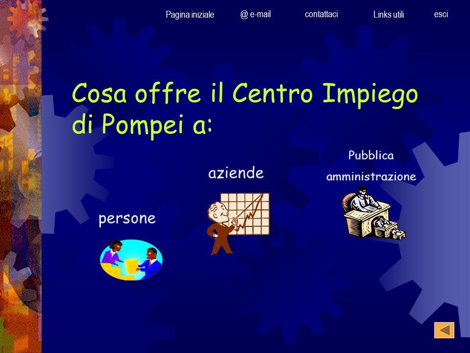 Cosa offre il Centro Impiego di Pompei a: Pubblica amministrazione persone aziende Pagina iniziale @ e-mailcontattaci Links utili esci