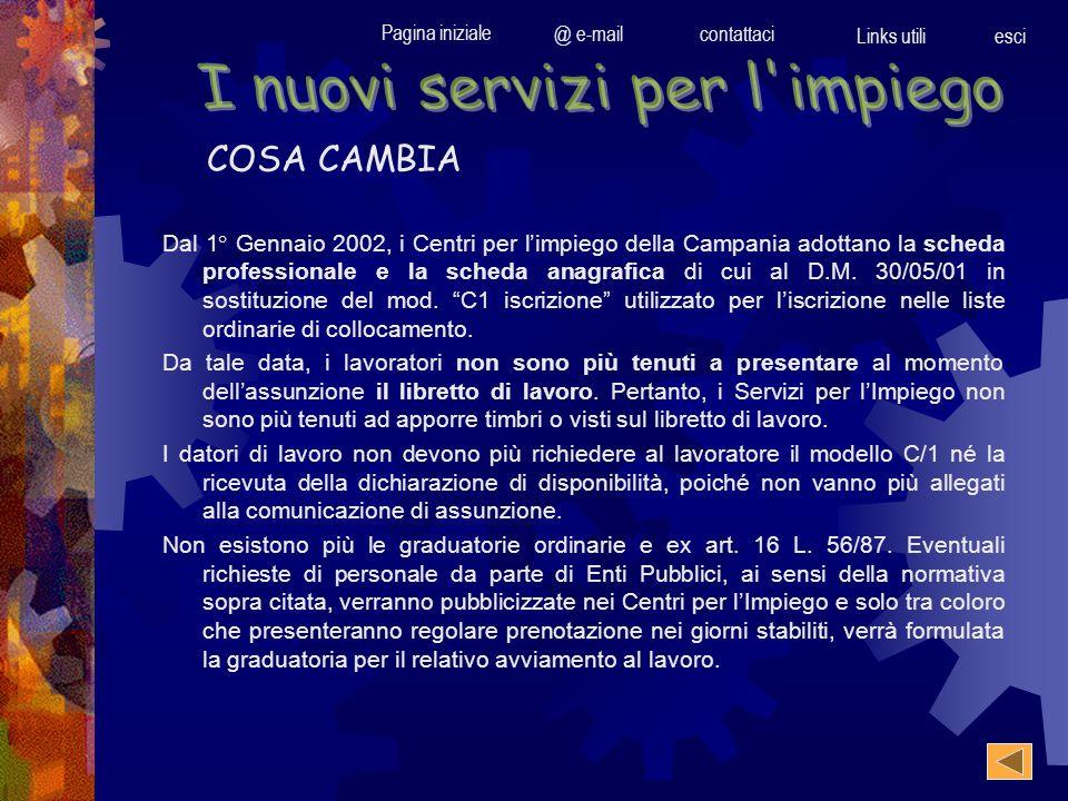 Pagina iniziale @ e-mailcontattaci Links utili esci COSA CAMBIA Dal 1° Gennaio 2002, i Centri per limpiego della Campania adottano la scheda professio