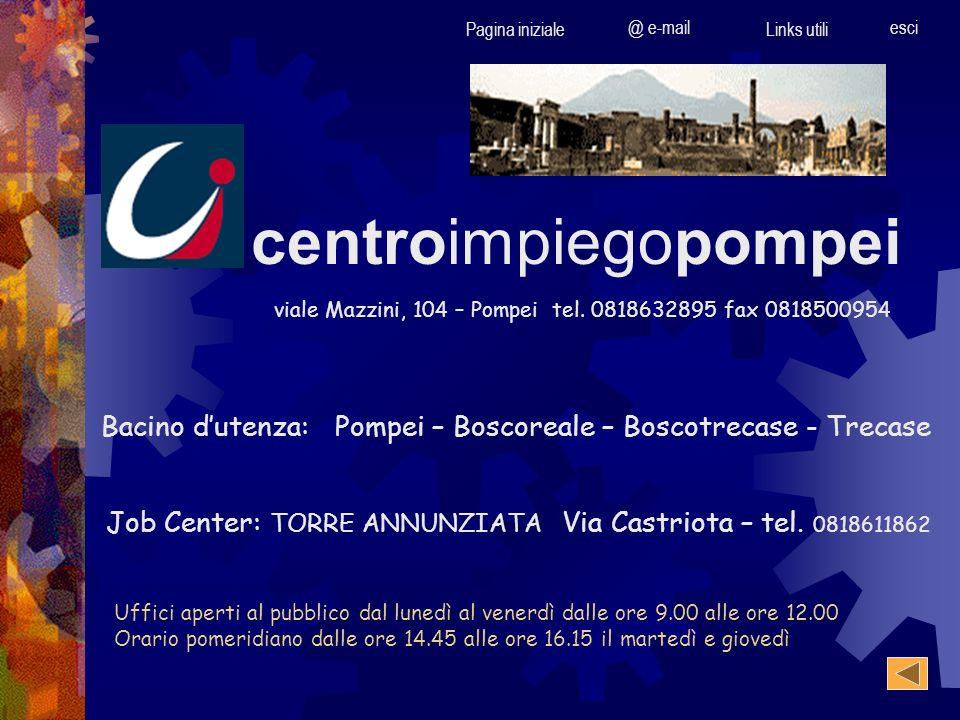 Pagina iniziale @ e-mail Links utili esci centroimpiegopompei viale Mazzini, 104 – Pompei tel. 0818632895 fax 0818500954 Bacino dutenza: Pompei – Bosc
