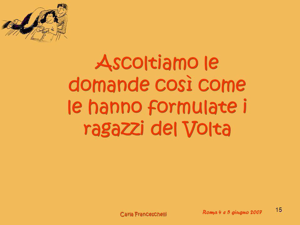 15 Ascoltiamo le domande così come le hanno formulate i ragazzi del Volta Carla Franceschelli Roma 4 e 5 giugno 2007