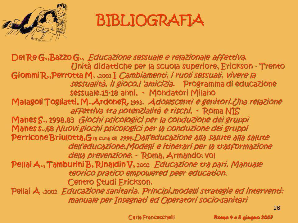 26 BIBLIOGRAFIA Del Re G.,Bazzo G., Educazione sessuale e relazionale affettiva. Unità didattiche per la scuola superiore, Erickson - Trento Giommi R.