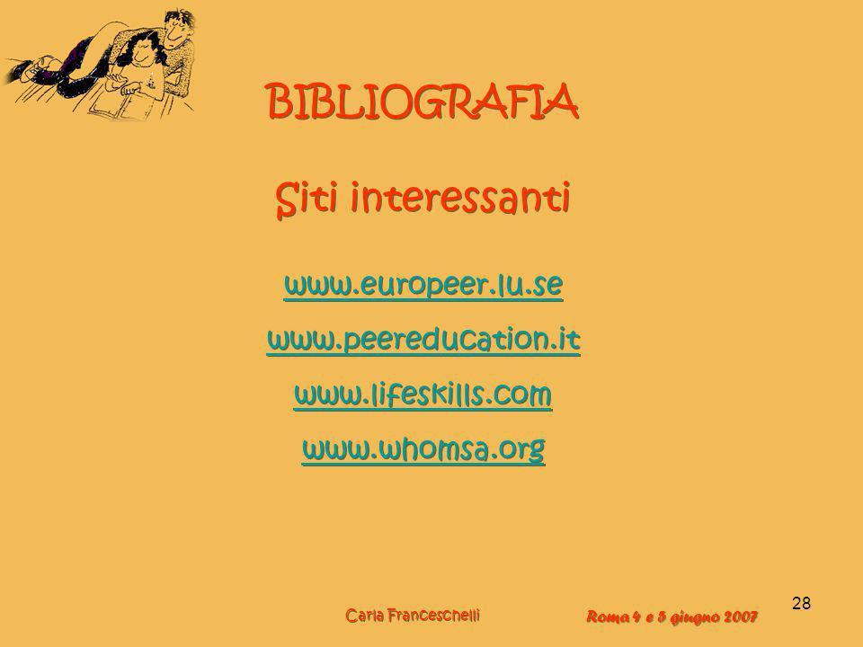 28 BIBLIOGRAFIA Siti interessanti www.europeer.lu.se www.peereducation.it www.lifeskills.com www.whomsa.org BIBLIOGRAFIA Siti interessanti www.europeer.lu.se www.peereducation.it www.lifeskills.com www.whomsa.org Carla Franceschelli Roma 4 e 5 giugno 2007