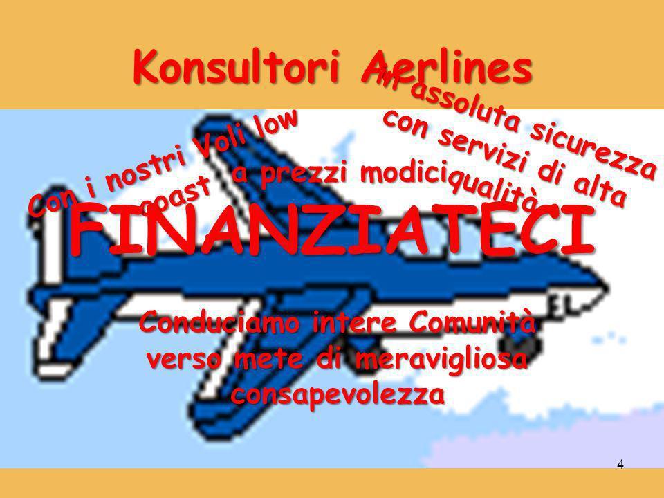 4 Konsultori Aerlines Con i nostri Voli low coast Conduciamo intere Comunità verso mete di meravigliosa consapevolezza in assoluta sicurezza con servizi di alta qualità a prezzi modici FINANZIATECI