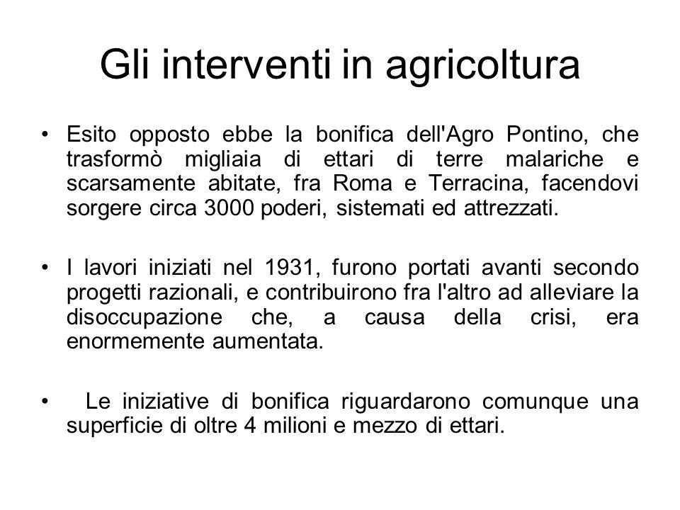 Gli interventi in agricoltura Esito opposto ebbe la bonifica dell'Agro Pontino, che trasformò migliaia di ettari di terre malariche e scarsamente abit