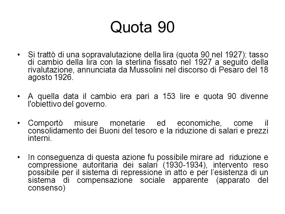 Quota 90 Si trattò di una sopravalutazione della lira (quota 90 nel 1927): tasso di cambio della lira con la sterlina fissato nel 1927 a seguito della