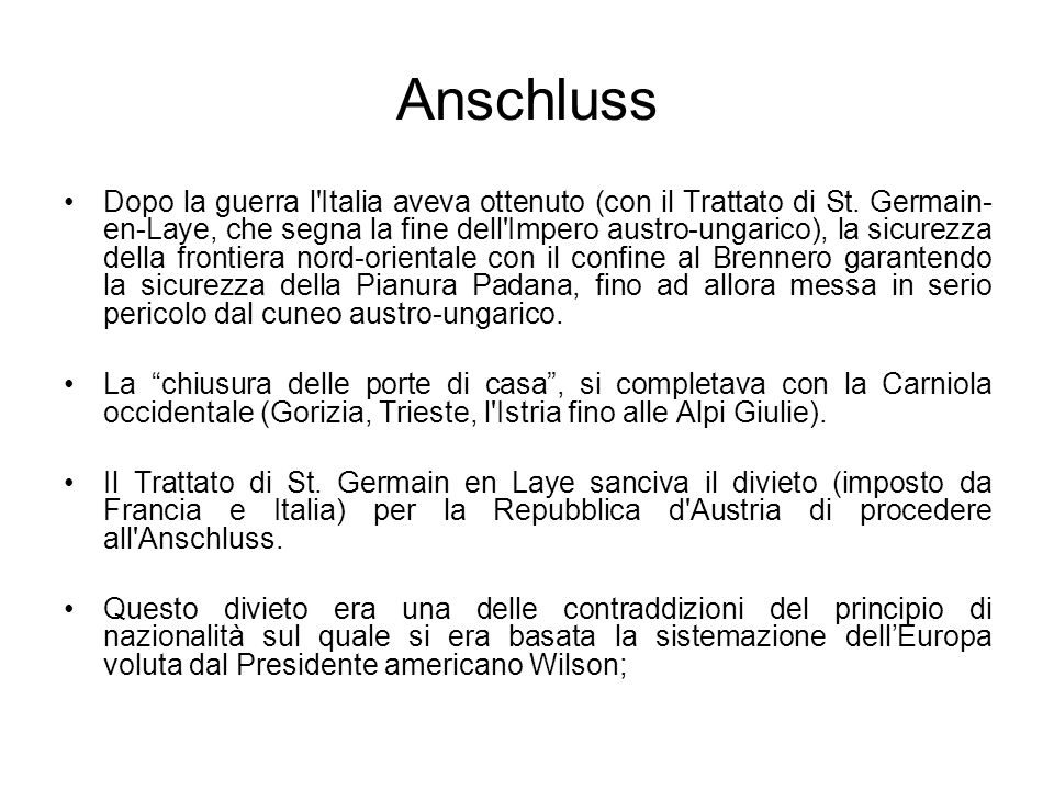 Anschluss Dopo la guerra l'Italia aveva ottenuto (con il Trattato di St. Germain- en-Laye, che segna la fine dell'Impero austro-ungarico), la sicurezz