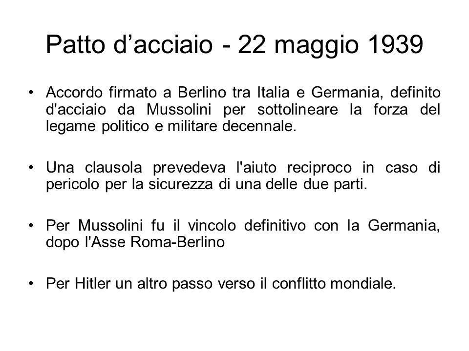 Patto dacciaio - 22 maggio 1939 Accordo firmato a Berlino tra Italia e Germania, definito d'acciaio da Mussolini per sottolineare la forza del legame