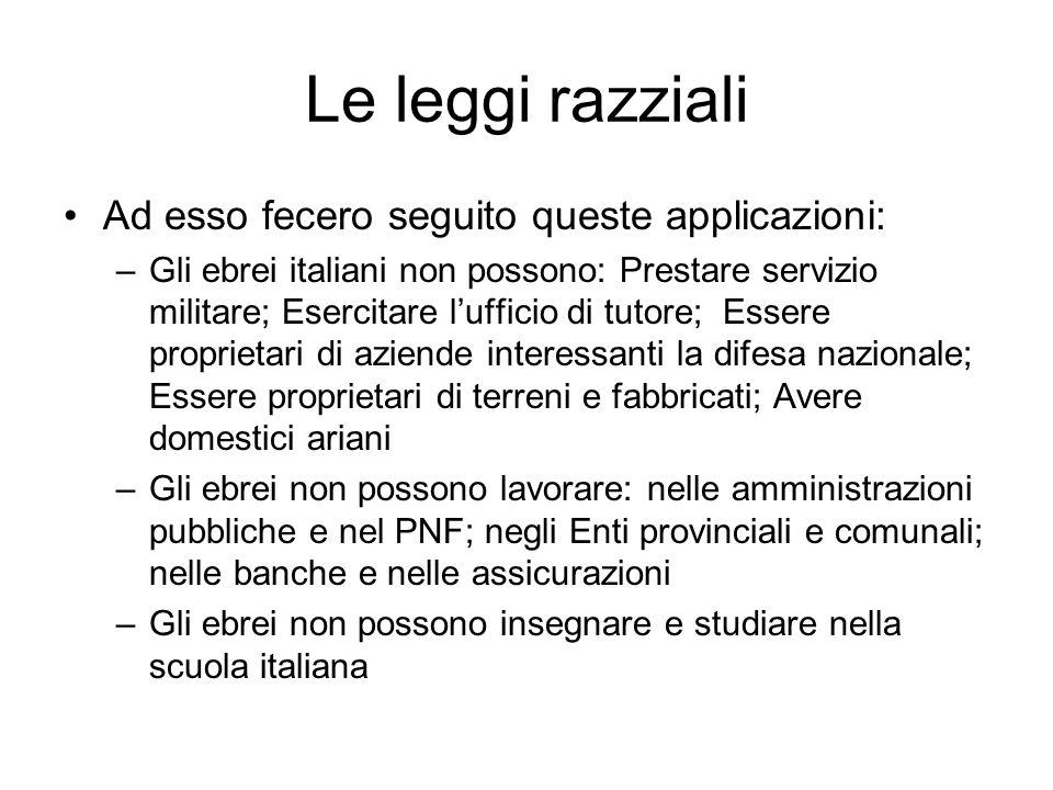 Le leggi razziali Ad esso fecero seguito queste applicazioni: –Gli ebrei italiani non possono: Prestare servizio militare; Esercitare lufficio di tuto