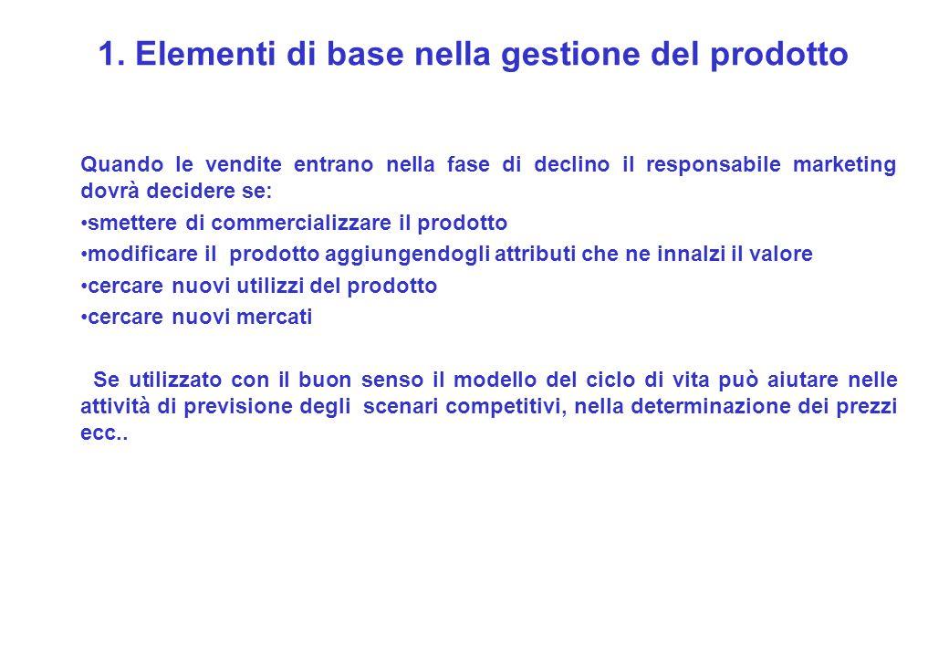 1. Elementi di base nella gestione del prodotto Quando le vendite entrano nella fase di declino il responsabile marketing dovrà decidere se: smettere