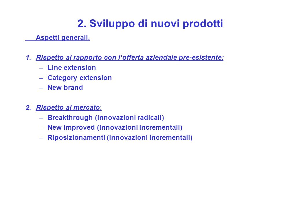 2. Sviluppo di nuovi prodotti Aspetti generali. 1.Rispetto al rapporto con lofferta aziendale pre-esistente: –Line extension –Category extension –New