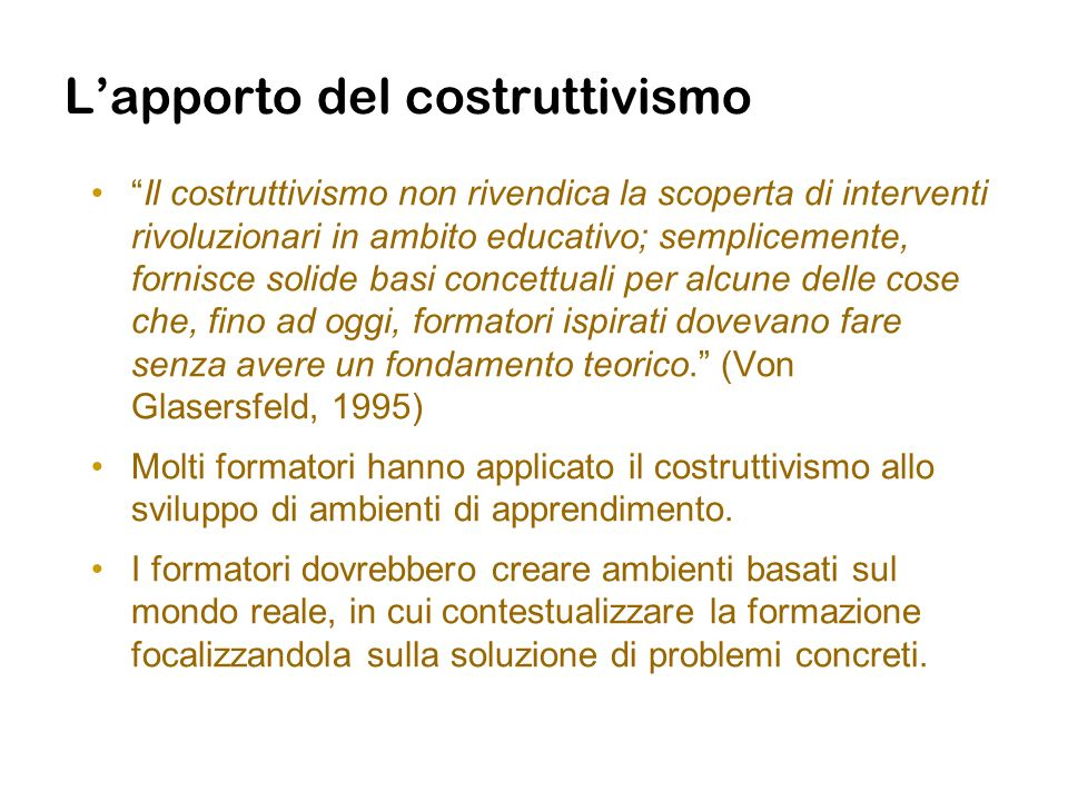 Lapporto del costruttivismo Il costruttivismo non rivendica la scoperta di interventi rivoluzionari in ambito educativo; semplicemente, fornisce solid