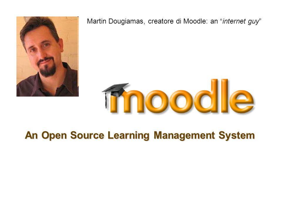 An Open Source Learning Management System Martin Dougiamas, creatore di Moodle: an internet guy