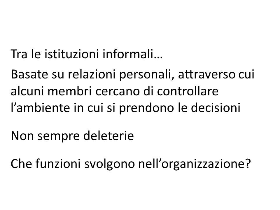 Tra le istituzioni informali… Basate su relazioni personali, attraverso cui alcuni membri cercano di controllare lambiente in cui si prendono le decis