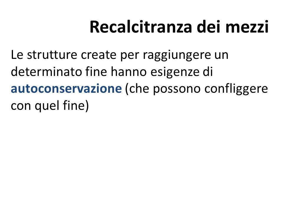 Recalcitranza dei mezzi Le strutture create per raggiungere un determinato fine hanno esigenze di autoconservazione (che possono confliggere con quel