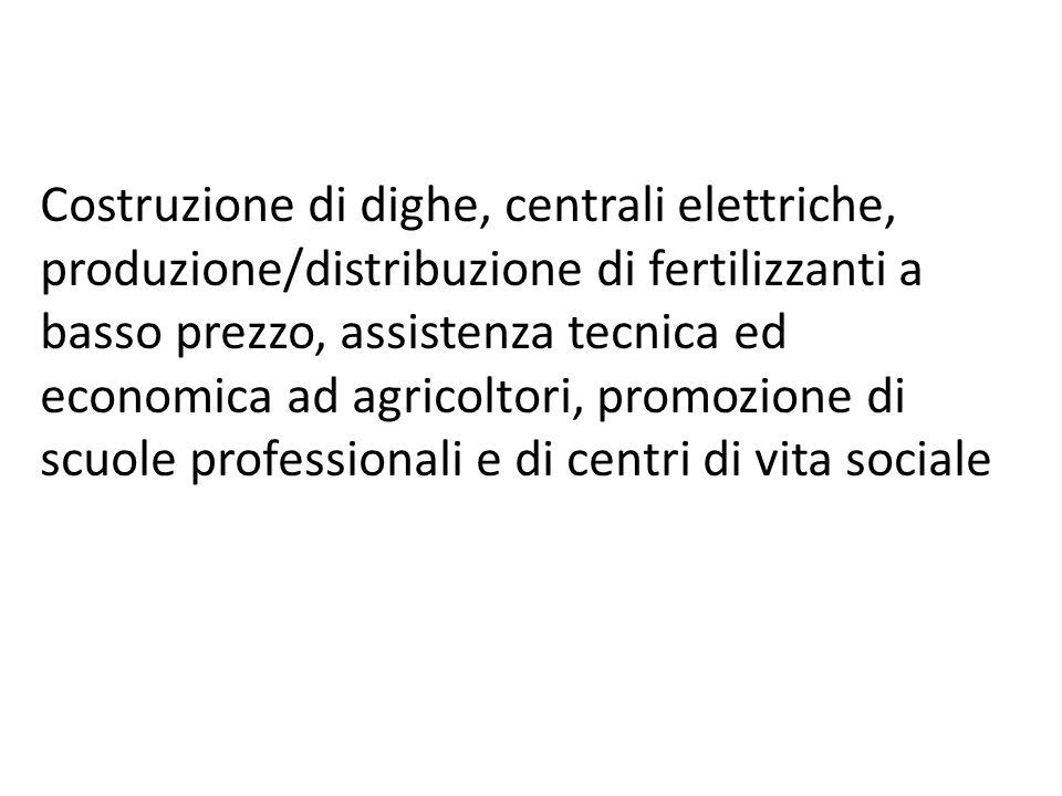 Costruzione di dighe, centrali elettriche, produzione/distribuzione di fertilizzanti a basso prezzo, assistenza tecnica ed economica ad agricoltori, p