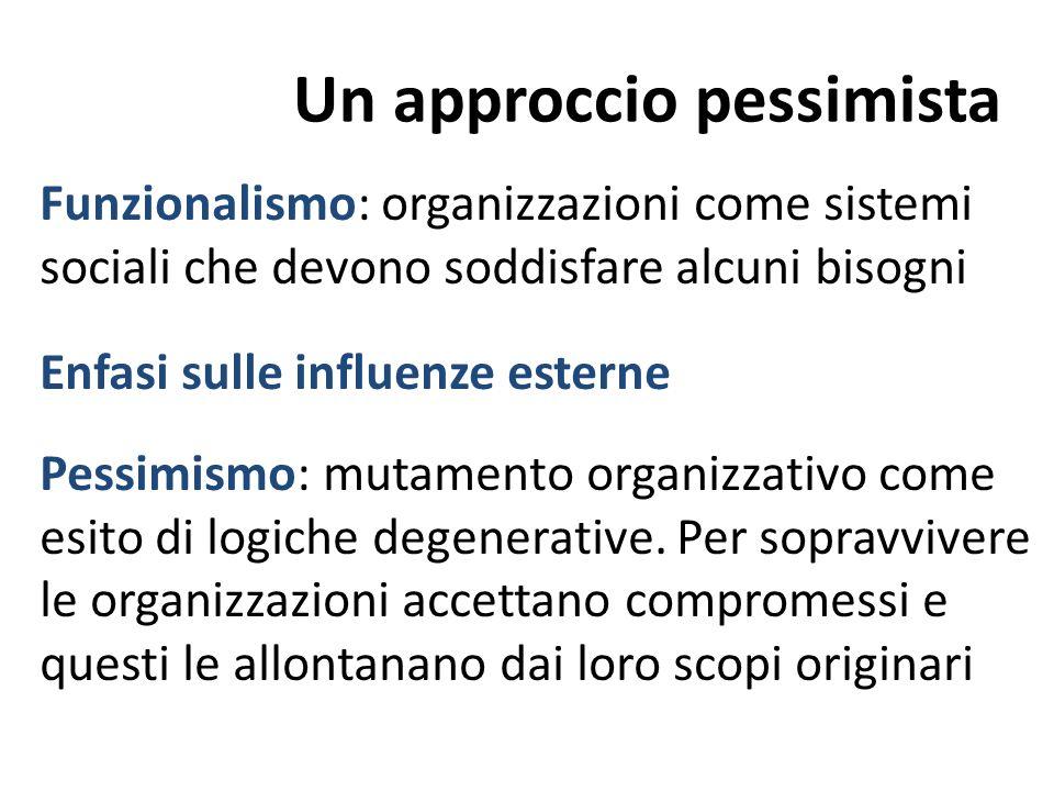 Un approccio pessimista Funzionalismo: organizzazioni come sistemi sociali che devono soddisfare alcuni bisogni Enfasi sulle influenze esterne Pessimi