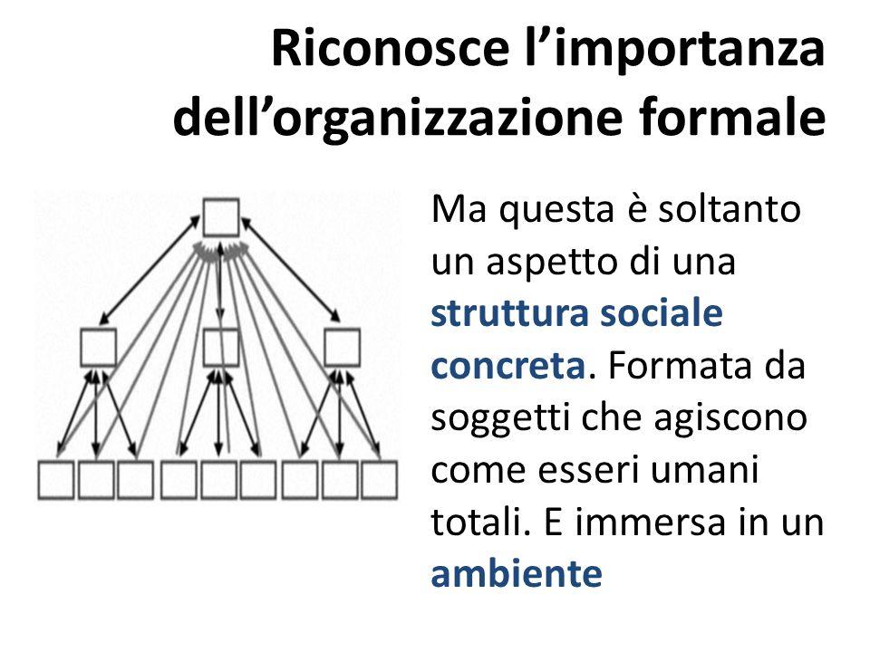 Riconosce limportanza dellorganizzazione formale Ma questa è soltanto un aspetto di una struttura sociale concreta. Formata da soggetti che agiscono c