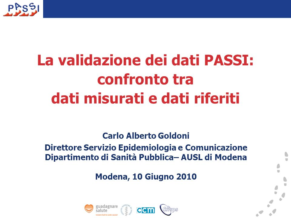 La validazione dei dati PASSI: confronto tra dati misurati e dati riferiti Carlo Alberto Goldoni Direttore Servizio Epidemiologia e Comunicazione Dipartimento di Sanità Pubblica– AUSL di Modena Modena, 10 Giugno 2010
