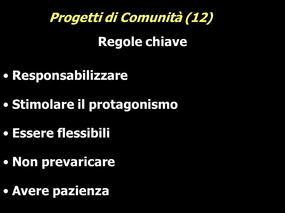 Regole chiave Responsabilizzare Stimolare il protagonismo Essere flessibili Non prevaricare Avere pazienza Progetti di Comunità (12)