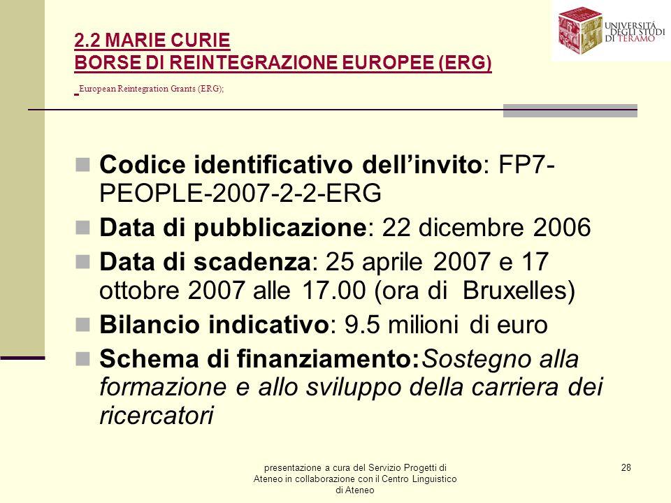 presentazione a cura del Servizio Progetti di Ateneo in collaborazione con il Centro Linguistico di Ateneo 28 2.2 MARIE CURIE BORSE DI REINTEGRAZIONE EUROPEE (ERG) European Reintegration Grants (ERG); Codice identificativo dellinvito: FP7- PEOPLE-2007-2-2-ERG Data di pubblicazione: 22 dicembre 2006 Data di scadenza: 25 aprile 2007 e 17 ottobre 2007 alle 17.00 (ora di Bruxelles) Bilancio indicativo: 9.5 milioni di euro Schema di finanziamento:Sostegno alla formazione e allo sviluppo della carriera dei ricercatori