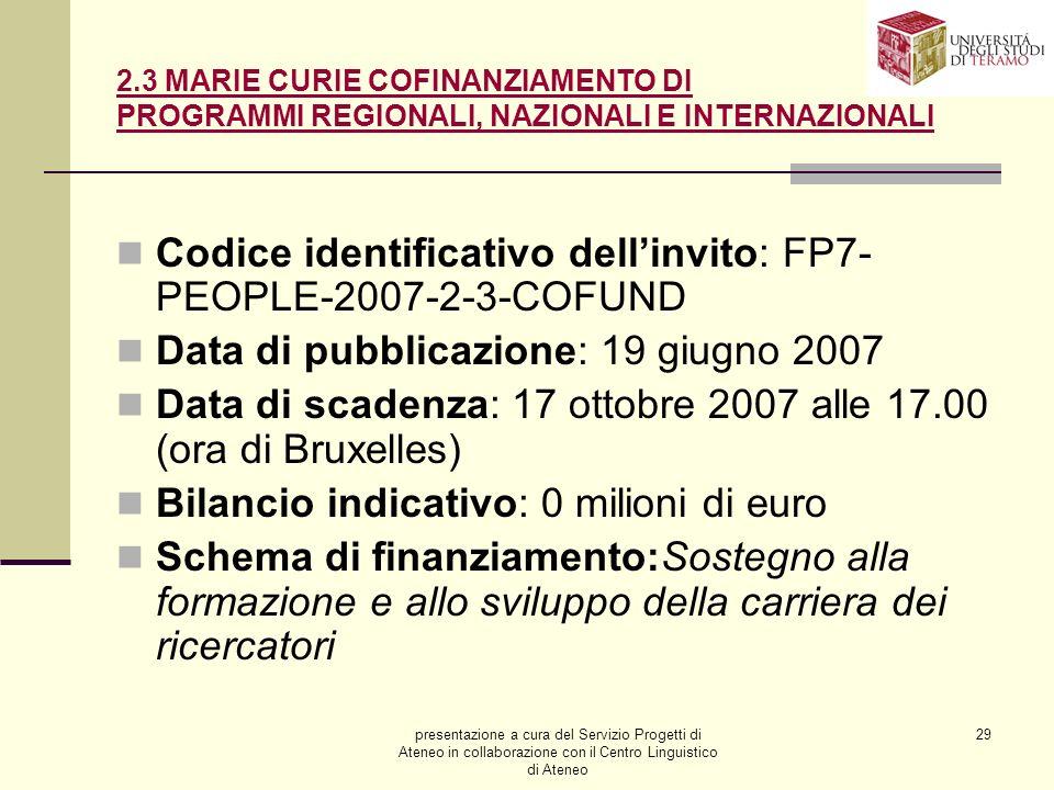 presentazione a cura del Servizio Progetti di Ateneo in collaborazione con il Centro Linguistico di Ateneo 29 2.3 MARIE CURIE COFINANZIAMENTO DI PROGRAMMI REGIONALI, NAZIONALI E INTERNAZIONALI Codice identificativo dellinvito: FP7- PEOPLE-2007-2-3-COFUND Data di pubblicazione: 19 giugno 2007 Data di scadenza: 17 ottobre 2007 alle 17.00 (ora di Bruxelles) Bilancio indicativo: 0 milioni di euro Schema di finanziamento:Sostegno alla formazione e allo sviluppo della carriera dei ricercatori