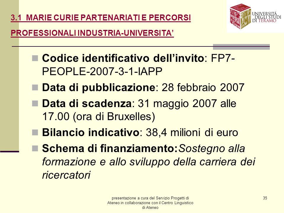 presentazione a cura del Servizio Progetti di Ateneo in collaborazione con il Centro Linguistico di Ateneo 35 3.1 MARIE CURIE PARTENARIATI E PERCORSI PROFESSIONALI INDUSTRIA-UNIVERSITA Codice identificativo dellinvito: FP7- PEOPLE-2007-3-1-IAPP Data di pubblicazione: 28 febbraio 2007 Data di scadenza: 31 maggio 2007 alle 17.00 (ora di Bruxelles) Bilancio indicativo: 38,4 milioni di euro Schema di finanziamento:Sostegno alla formazione e allo sviluppo della carriera dei ricercatori
