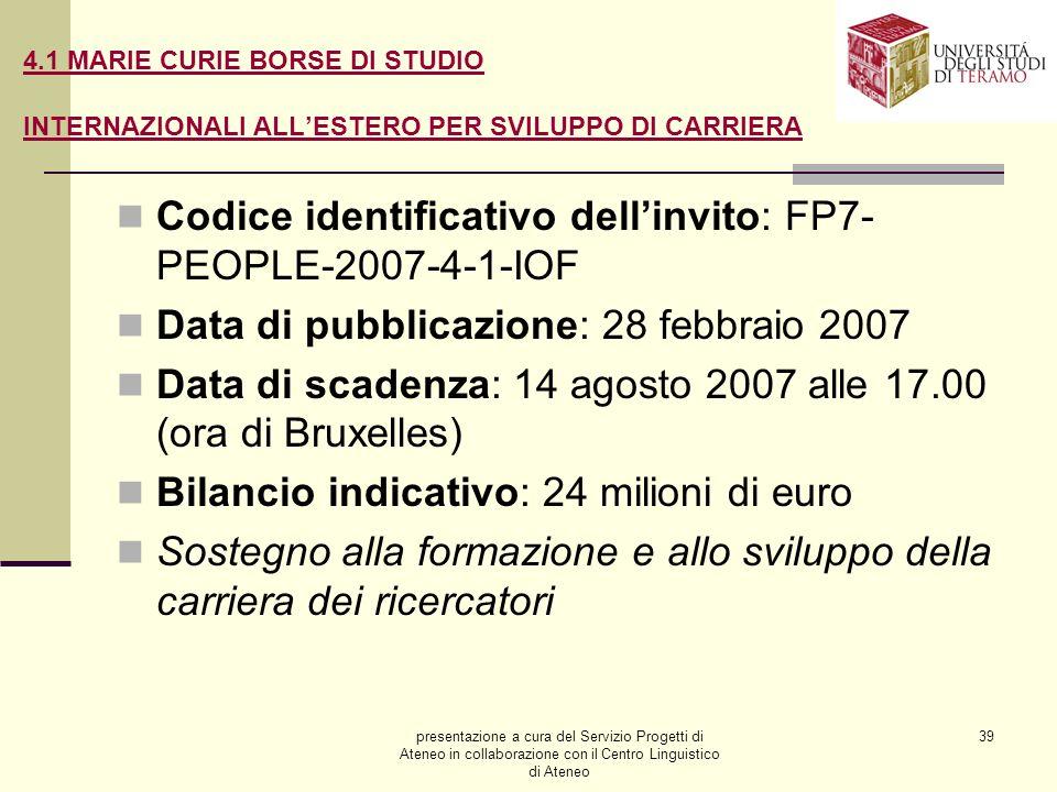 presentazione a cura del Servizio Progetti di Ateneo in collaborazione con il Centro Linguistico di Ateneo 39 4.1 MARIE CURIE BORSE DI STUDIO INTERNAZIONALI ALLESTERO PER SVILUPPO DI CARRIERA Codice identificativo dellinvito: FP7- PEOPLE-2007-4-1-IOF Data di pubblicazione: 28 febbraio 2007 Data di scadenza: 14 agosto 2007 alle 17.00 (ora di Bruxelles) Bilancio indicativo: 24 milioni di euro Sostegno alla formazione e allo sviluppo della carriera dei ricercatori