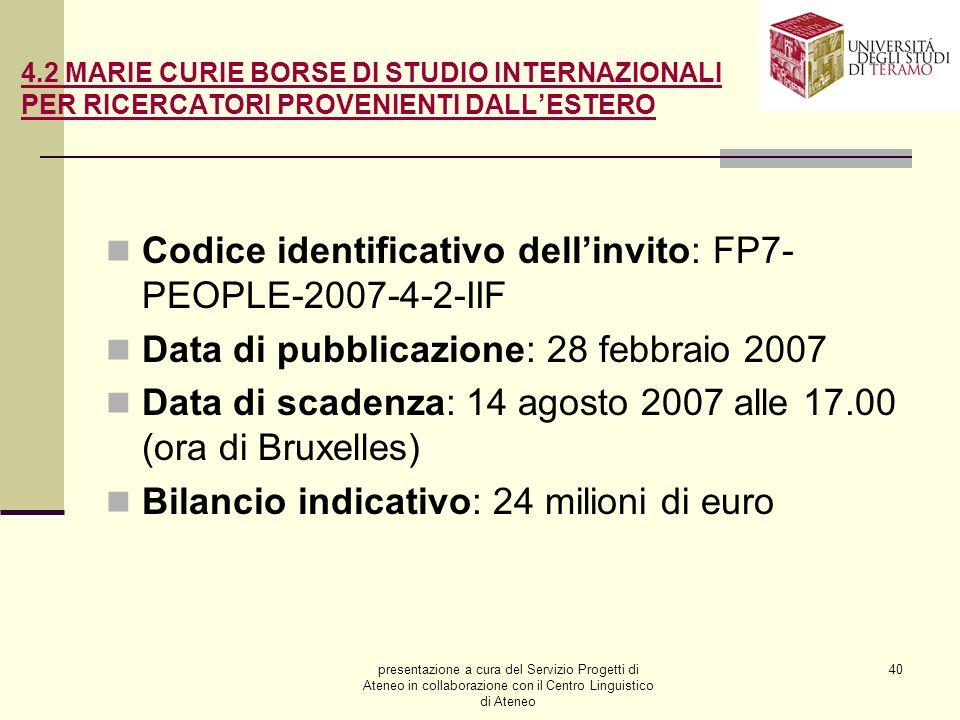 presentazione a cura del Servizio Progetti di Ateneo in collaborazione con il Centro Linguistico di Ateneo 40 4.2 MARIE CURIE BORSE DI STUDIO INTERNAZIONALI PER RICERCATORI PROVENIENTI DALLESTERO Codice identificativo dellinvito: FP7- PEOPLE-2007-4-2-IIF Data di pubblicazione: 28 febbraio 2007 Data di scadenza: 14 agosto 2007 alle 17.00 (ora di Bruxelles) Bilancio indicativo: 24 milioni di euro