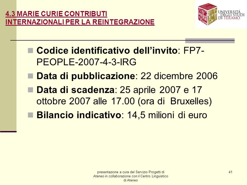 presentazione a cura del Servizio Progetti di Ateneo in collaborazione con il Centro Linguistico di Ateneo 41 4.3 MARIE CURIE CONTRIBUTI INTERNAZIONALI PER LA REINTEGRAZIONE Codice identificativo dellinvito: FP7- PEOPLE-2007-4-3-IRG Data di pubblicazione: 22 dicembre 2006 Data di scadenza: 25 aprile 2007 e 17 ottobre 2007 alle 17.00 (ora di Bruxelles) Bilancio indicativo: 14,5 milioni di euro