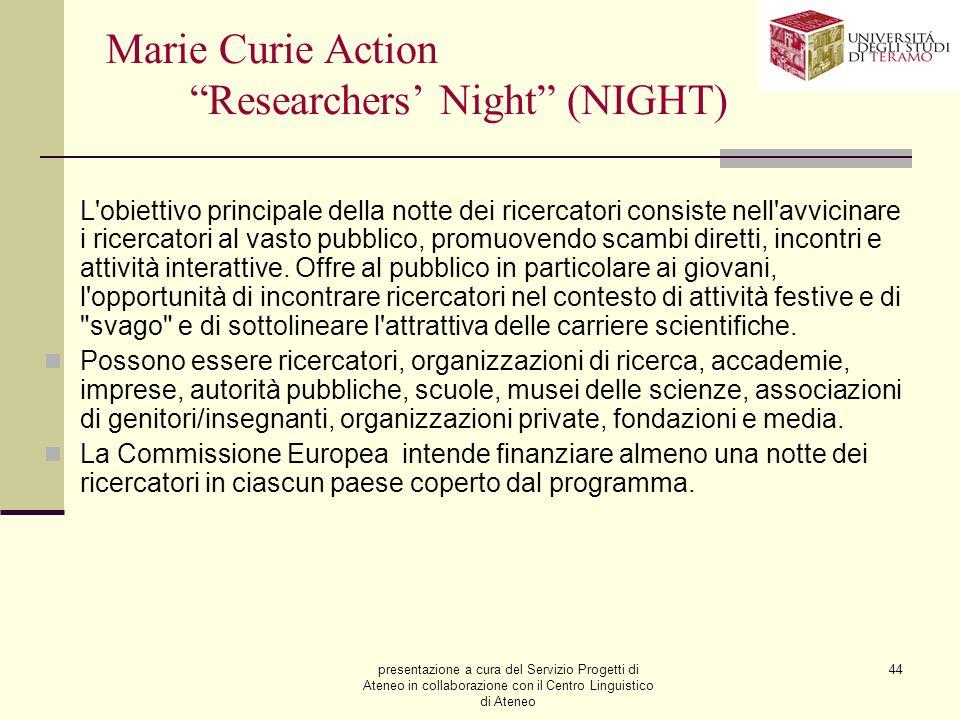 presentazione a cura del Servizio Progetti di Ateneo in collaborazione con il Centro Linguistico di Ateneo 44 Marie Curie Action Researchers Night (NIGHT) L obiettivo principale della notte dei ricercatori consiste nell avvicinare i ricercatori al vasto pubblico, promuovendo scambi diretti, incontri e attività interattive.