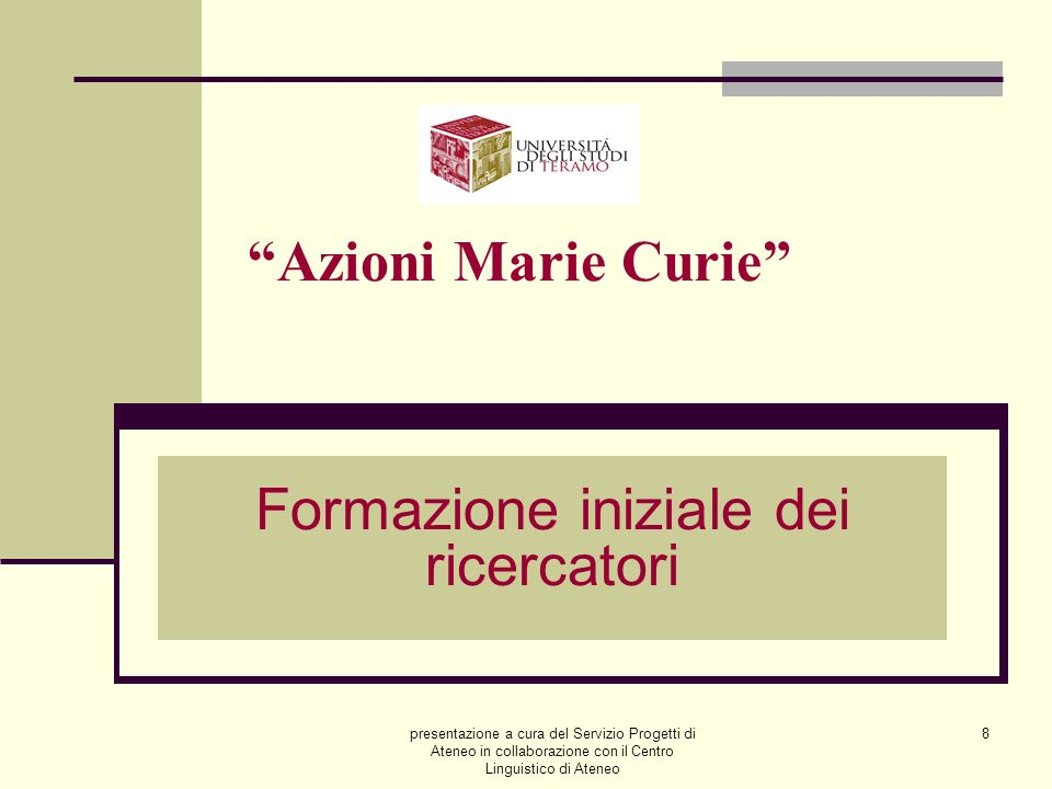 presentazione a cura del Servizio Progetti di Ateneo in collaborazione con il Centro Linguistico di Ateneo 8 Azioni Marie Curie Formazione iniziale dei ricercatori