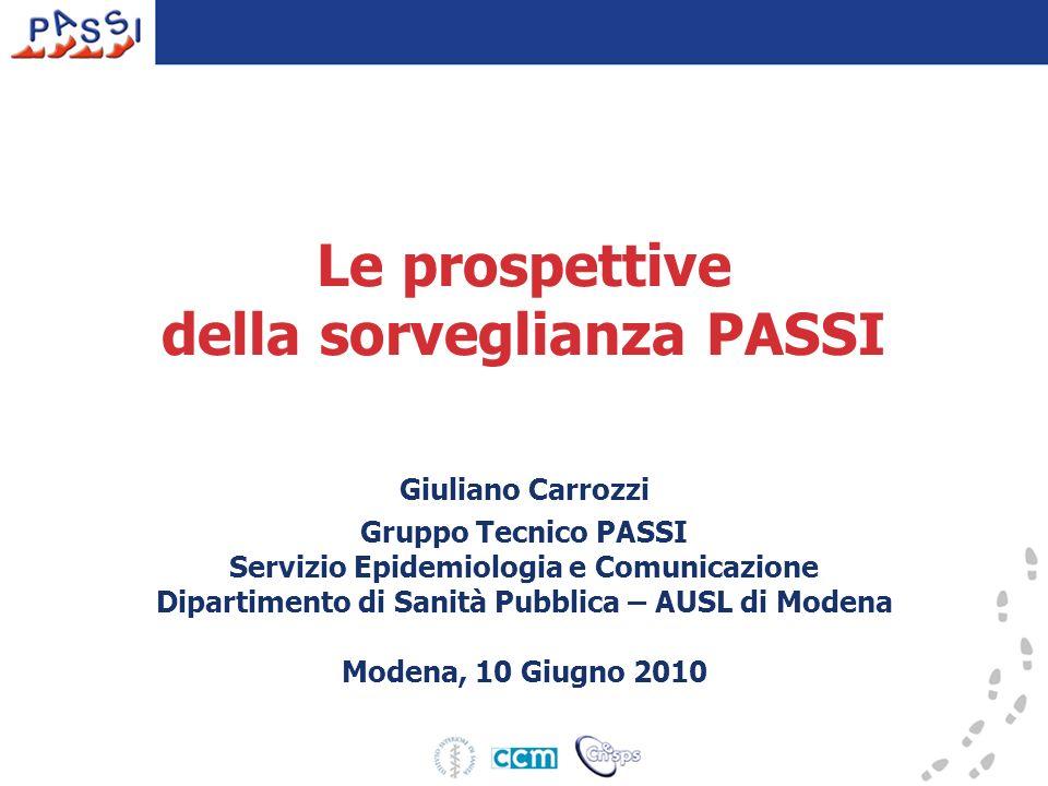 Le prospettive della sorveglianza PASSI Giuliano Carrozzi Gruppo Tecnico PASSI Servizio Epidemiologia e Comunicazione Dipartimento di Sanità Pubblica – AUSL di Modena Modena, 10 Giugno 2010
