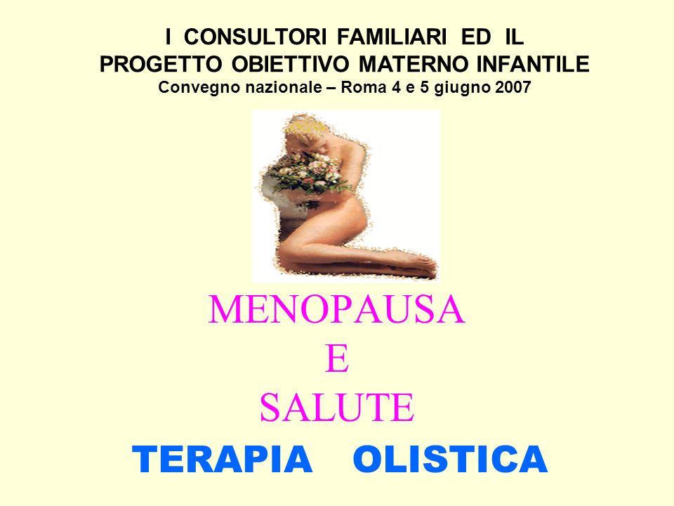 MENOPAUSA E SALUTE TERAPIA OLISTICA I CONSULTORI FAMILIARI ED IL PROGETTO OBIETTIVO MATERNO INFANTILE Convegno nazionale – Roma 4 e 5 giugno 2007
